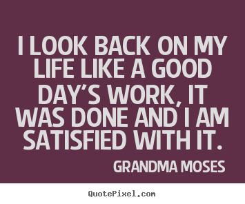 I look back on my life like a good day's work,.. Grandma Moses greatest life quote