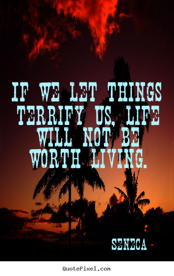 Life quotes - If we let things terrify us, life will not be worth living.