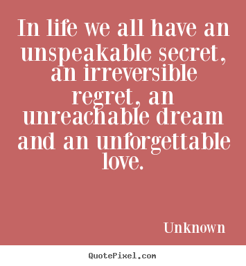 Quotes about life - In life we all have an unspeakable secret, an ...