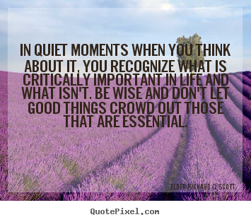 In quiet moments when you think about it, you recognize.. Elder Richard G. Scott  life quotes