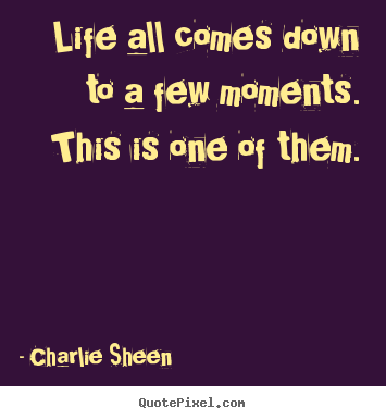 Life all comes down to a few moments. this is one of them. Charlie Sheen famous life sayings