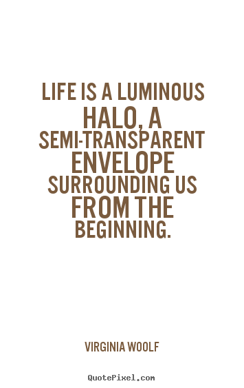 Virginia Woolf picture quotes - Life is a luminous halo, a semi-transparent envelope surrounding.. - Life quotes