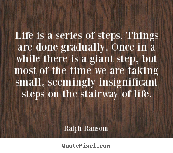 Life is a series of steps. things are done gradually... Ralph Ransom great life quotes