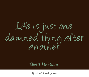 Life is just one damned thing after another. Elbert Hubbard top life quote