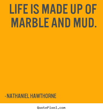 Quotes about life - Life is made up of marble and mud.