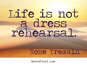 Life is not a dress rehearsal. Rose Tremain top life quotes