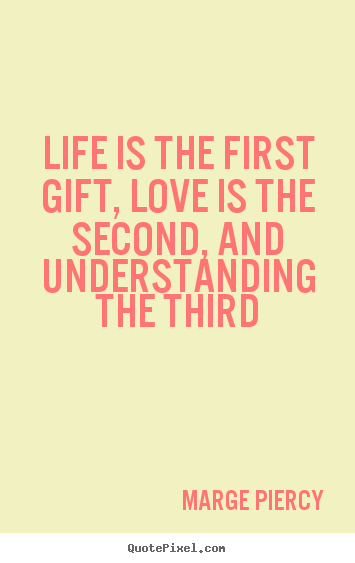 Marge Piercy picture quotes - Life is the first gift, love is the second, and understanding.. - Life quotes