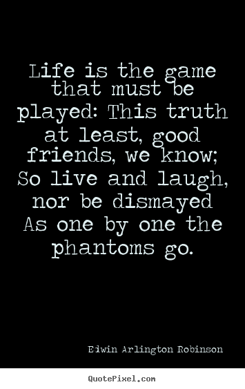 Create graphic picture quotes about life - Life is the game that must be played: this truth at least, good friends,..