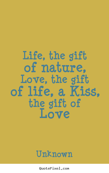 Quotes about life - Life, the gift of nature, love, the gift of..