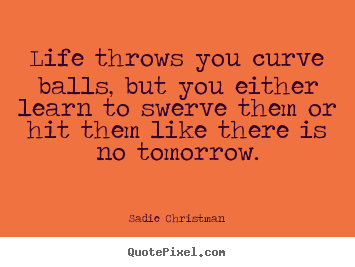 Life quotes - Life throws you curve balls, but you either..