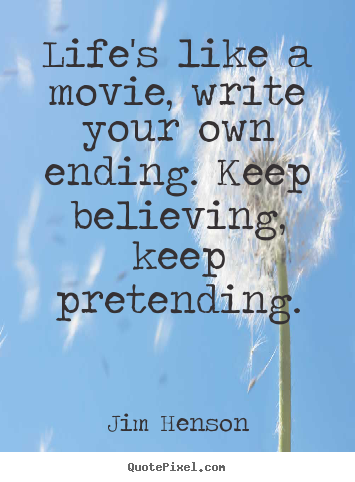 Life's like a movie, write your own ending. keep believing,.. Jim Henson famous life quote