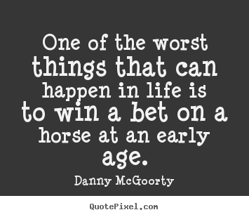 Danny McGoorty Picture Quotes   One Of The Worst Things That Can Happen In  Life Is