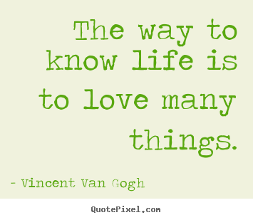 Customize picture quotes about life - The way to know life is to love many things.