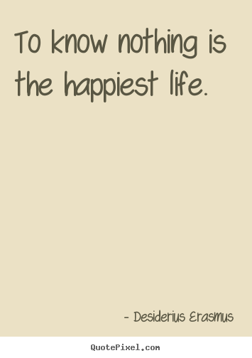 To know nothing is the happiest life. Desiderius Erasmus greatest life quote