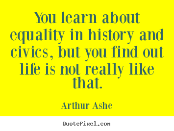 Quotes about life - You learn about equality in history and civics, but you find out life..