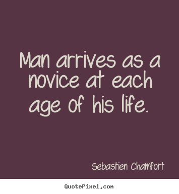 Sebastien Chamfort photo quotes - Man arrives as a novice at each age of his life. - Life sayings