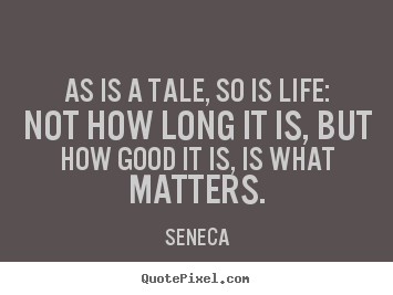 Seneca image sayings - As is a tale, so is life: not how long it is, but how good it is,.. - Life quotes