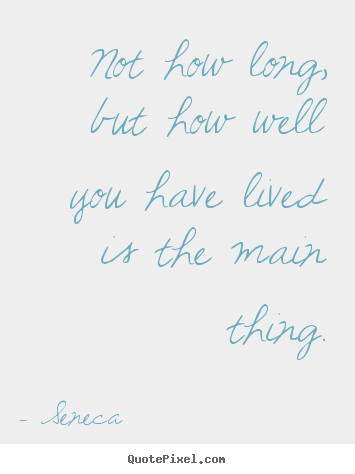 Not how long, but how well you have lived is the main thing. Seneca great life quotes