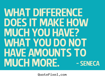 What difference does it make how much you have?.. Seneca great life quotes