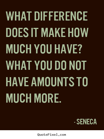 Quote about life - What difference does it make how much you have? what you do not have..