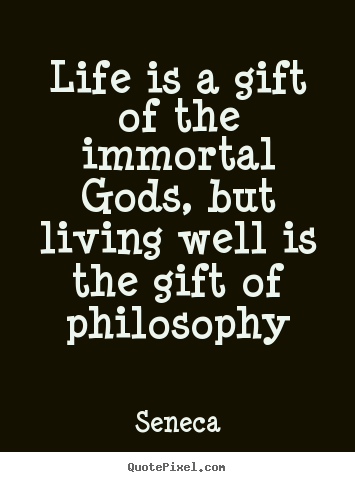 Life is a gift of the immortal gods, but living well is the gift.. Seneca  life quotes