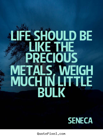 Quotes about life - Life should be like the precious metals, weigh much..