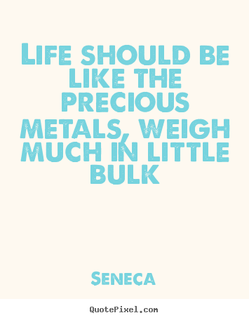 Make personalized poster quote about life - Life should be like the precious metals, weigh much..