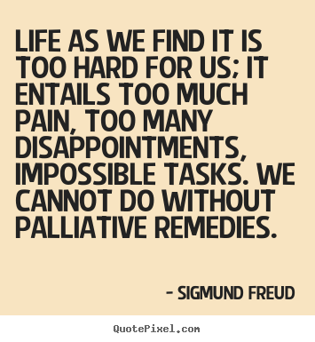Life as we find it is too hard for us; it entails.. Sigmund Freud  life quotes