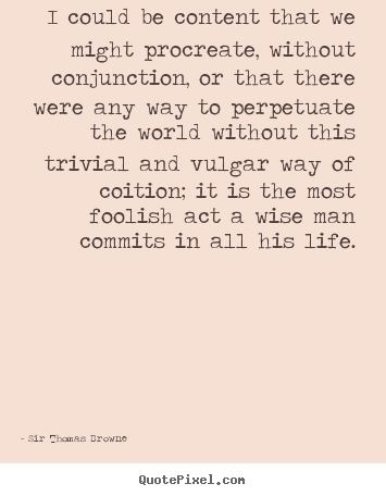 Life sayings - I could be content that we might procreate, without conjunction,..