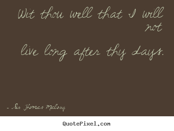 Sir Thomas Malory picture quotes - Wit thou well that i will notlive long after thy days. - Life quotes