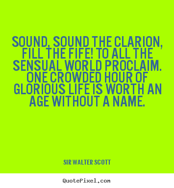 Sir Walter Scott picture quotes - Sound, sound the clarion, fill the fife! to all the sensual.. - Life sayings