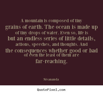 A mountain is composed of tiny grains of earth. the ocean is made up.. Sivananda popular life sayings