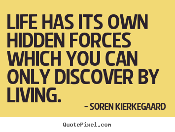Life has its own hidden forces which you can only discover.. Soren Kierkegaard greatest life quotes