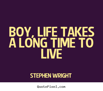 Boy, life takes a long time to live Stephen Wright famous life quotes