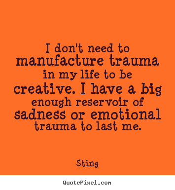 Quotes about life - I don't need to manufacture trauma in my life to be creative...