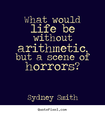 Life quote - What would life be without arithmetic, but a scene of horrors?