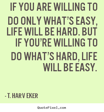 T. Harv Eker picture sayings - If you are willing to do only what's easy,.. - Life quotes