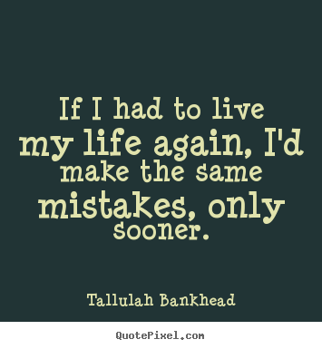 If i had to live my life again, i'd make the.. Tallulah Bankhead top life quote