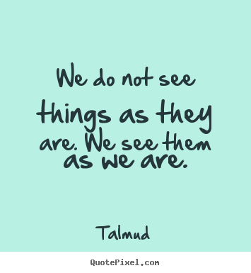 Life sayings - We do not see things as they are. we see them as we are.