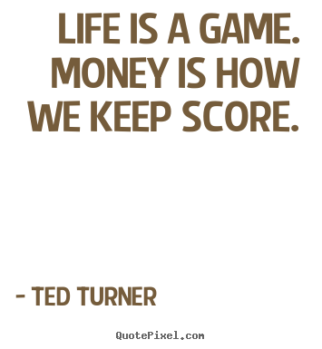 Life is a game. money is how we keep score. Ted Turner  life quote