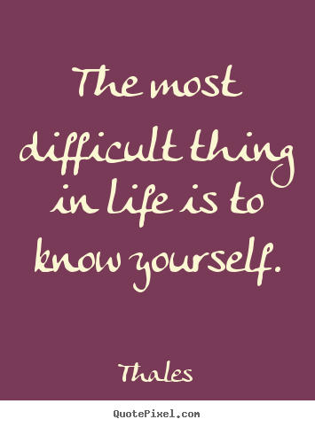 life is a difficult thing The most difficult thing in life january 3, 2017 by allison barron posted in: spiritual growth one of my friends told me she learned a lot about herself by being married in such close quarters, it's hard to hide anything about yourself, and your constant companion makes you think about your personality and behavior more.