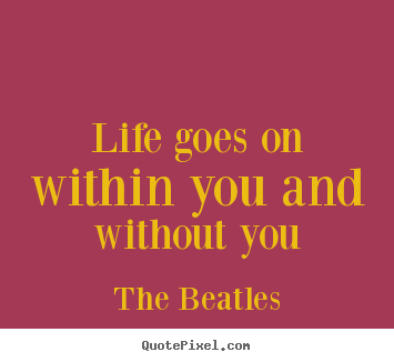 Quotes about life - Life goes on within you and without you