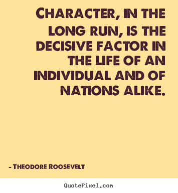 Character, in the long run, is the decisive.. Theodore Roosevelt greatest life quotes