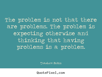 Quotes about life - The problem is not that there are problems. the problem is..