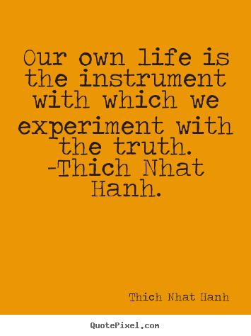 Quotes about life - Our own life is the instrument with which we experiment with the truth...
