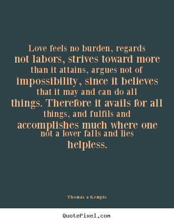Quotes about life - Love feels no burden, regards not labors, strives..