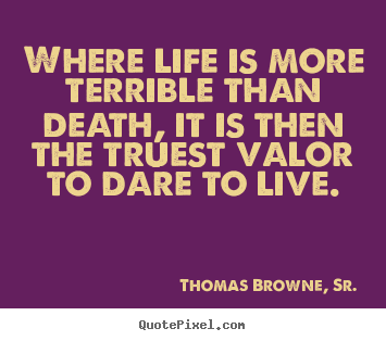 Design picture quotes about life - Where life is more terrible than death, it is then the..