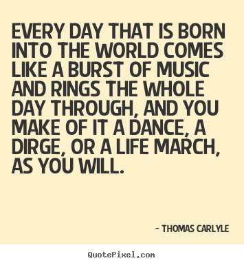 Quotes about life - Every day that is born into the world comes..