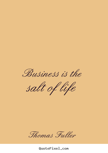 Thomas Fuller picture quotes - Business is the salt of life - Life quotes