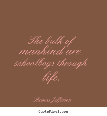 Life quote - The bulk of mankind are schoolboys through life.